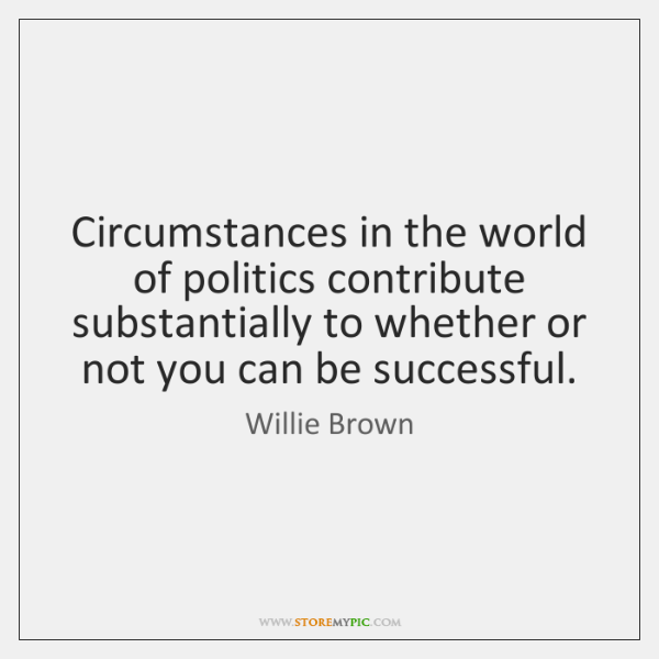 Circumstances in the world of politics contribute substantially to whether or not ...