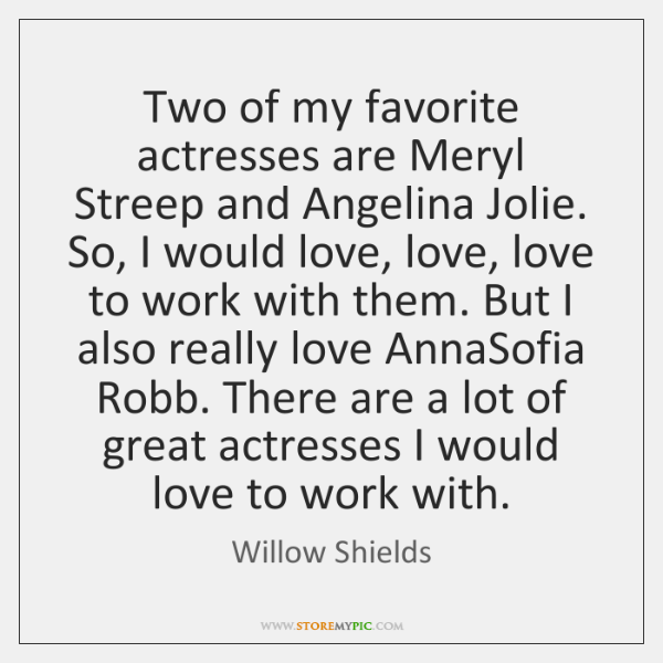 Two of my favorite actresses are Meryl Streep and Angelina Jolie. So, ...