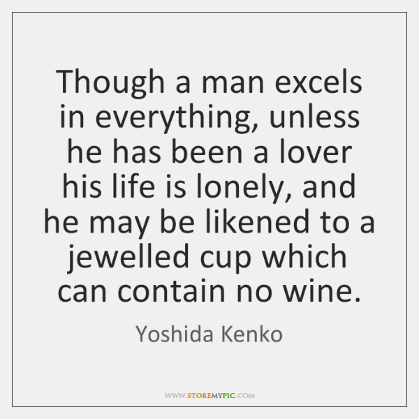 Though a man excels in everything, unless he has been a lover ...