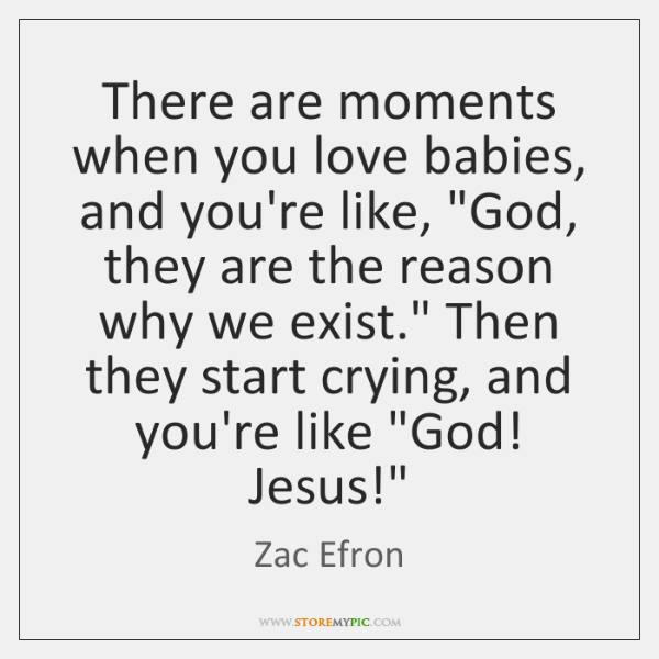 There are moments when you love babies, and you're like,
