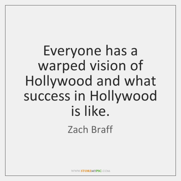 Everyone has a warped vision of Hollywood and what success in Hollywood ...