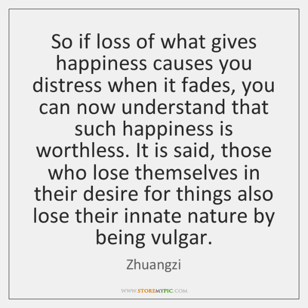 So if loss of what gives happiness causes you distress when it ...