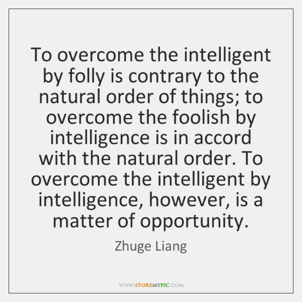To overcome the intelligent by folly is contrary to the natural order ...