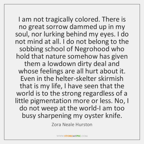 I am not tragically colored. There is no great sorrow dammed up ...