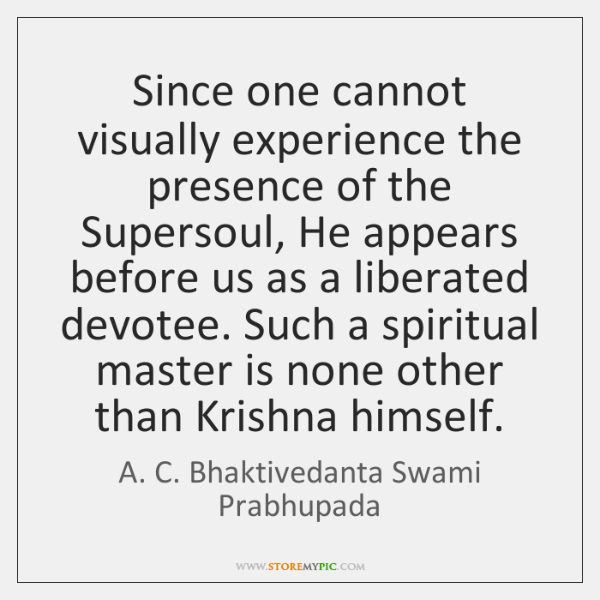 Since one cannot visually experience the presence of the Supersoul, He appears ...
