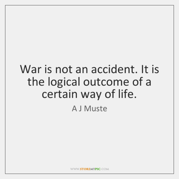 War is not an accident. It is the logical outcome of a ...