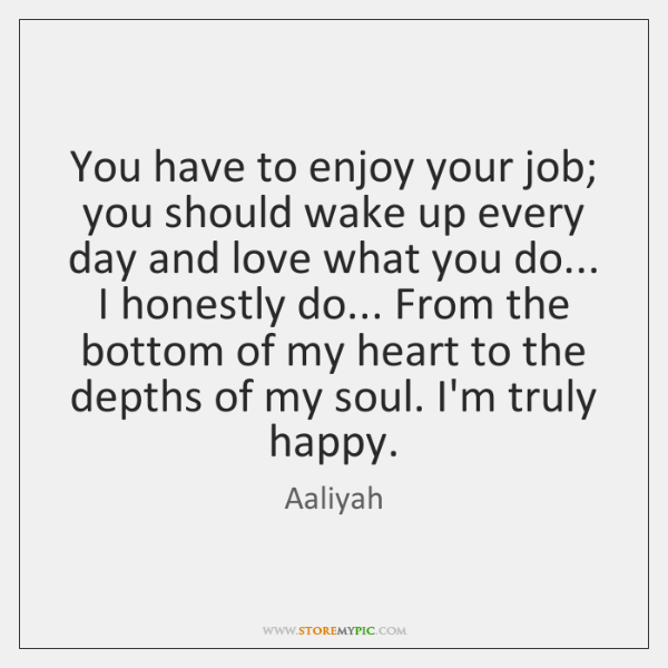 You have to enjoy your job; you should wake up every day ...