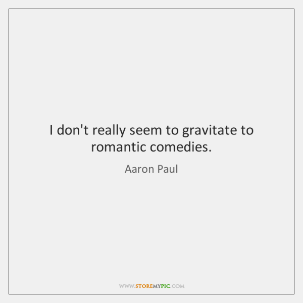 I don't really seem to gravitate to romantic comedies.