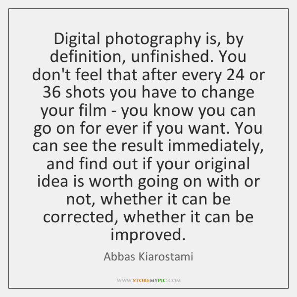 Digital photography is, by definition, unfinished. You don't feel that after every 24 ...