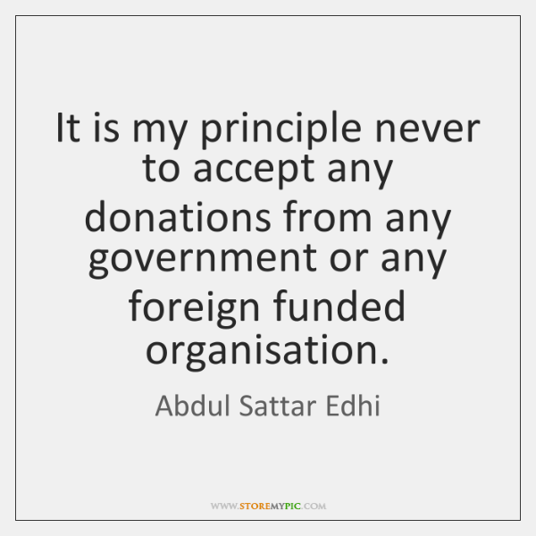 It is my principle never to accept any donations from any government ...
