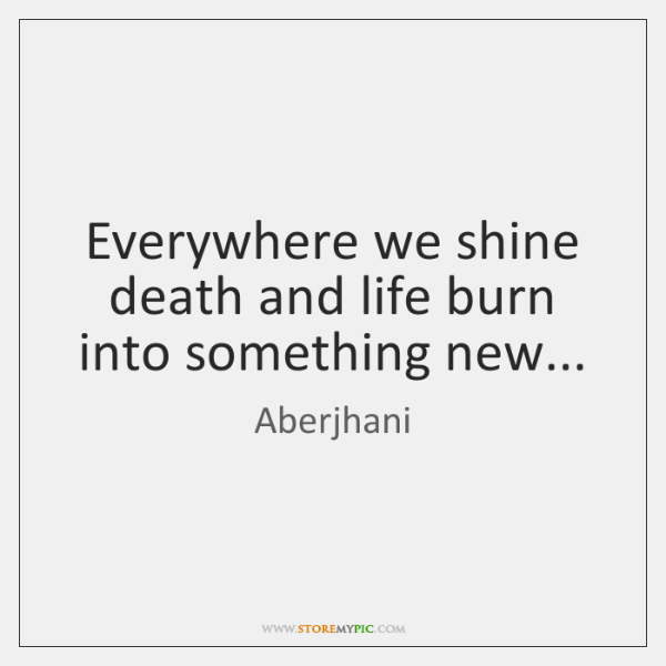 Everywhere we shine death and life burn into something new...