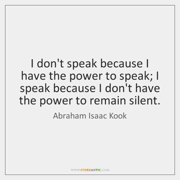I don't speak because I have the power to speak; I speak ...