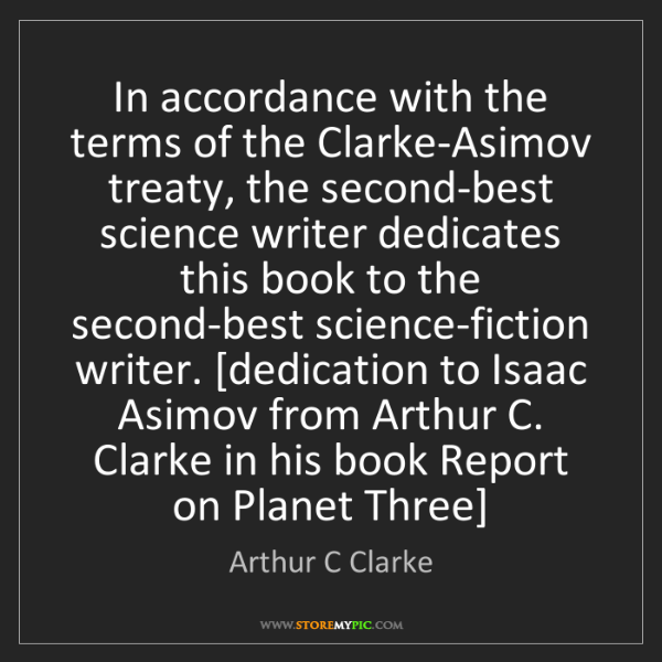 Arthur C Clarke: In accordance with the terms of the Clarke-Asimov treaty,...