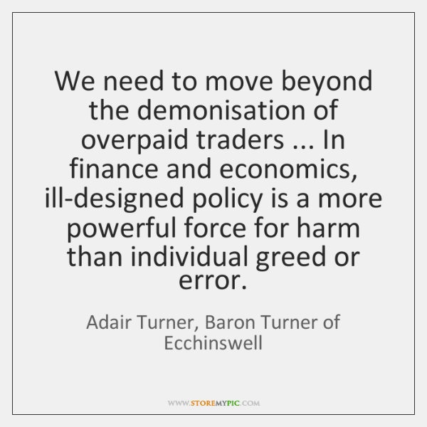 We need to move beyond the demonisation of overpaid traders ... In finance ...