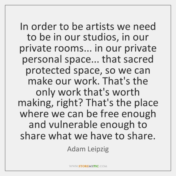 In order to be artists we need to be in our studios, ...