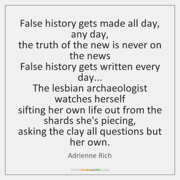 False history gets made all day, any day,   the truth of the ...