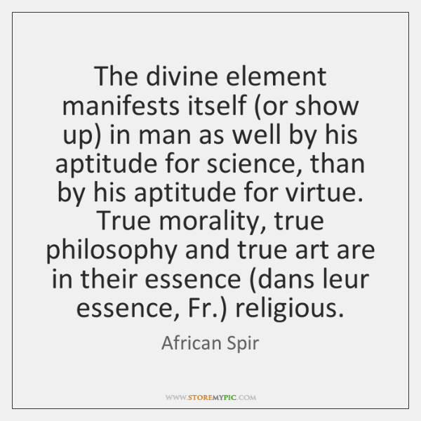 The divine element manifests itself (or show up) in man as well ...