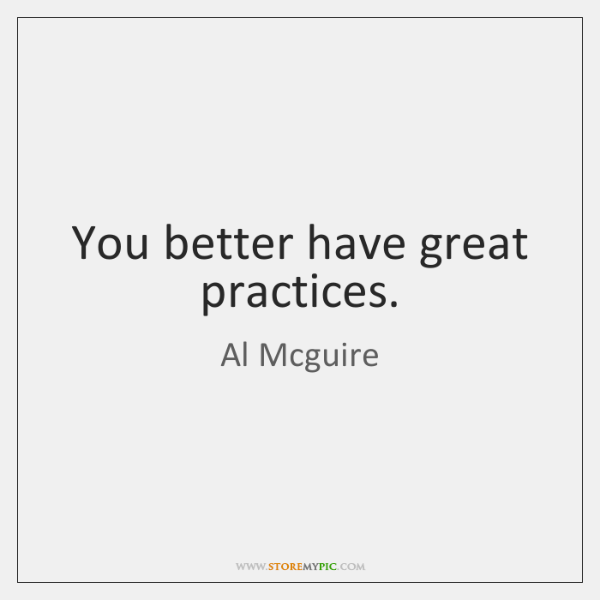You better have great practices.