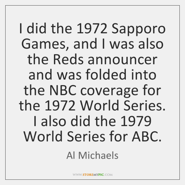 I did the 1972 Sapporo Games, and I was also the Reds announcer ...