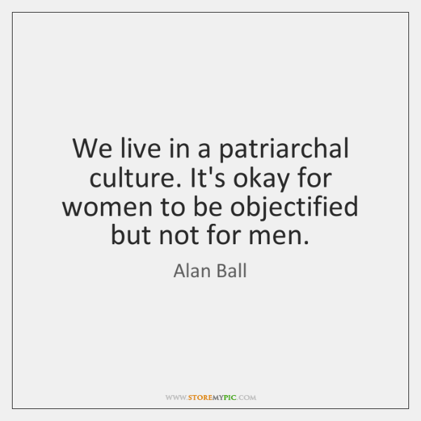 We live in a patriarchal culture. It's okay for women to be ...