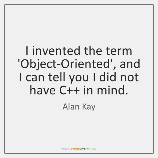 I invented the term 'Object-Oriented', and I can tell you I did ...