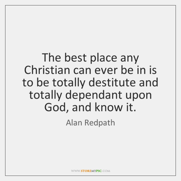 The best place any Christian can ever be in is to be ...