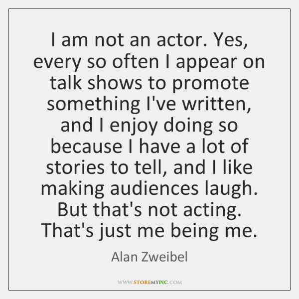 I am not an actor. Yes, every so often I appear on ...