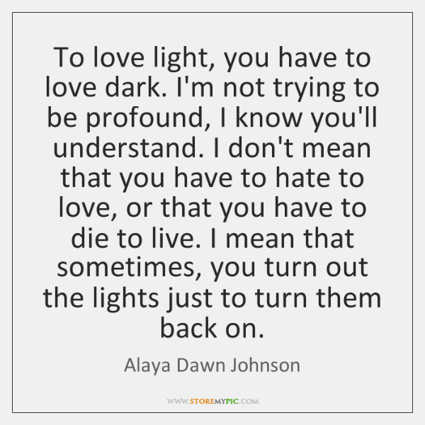 To love light, you have to love dark. I'm not trying to ...