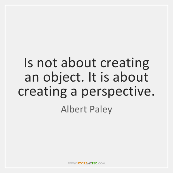Is not about creating an object. It is about creating a perspective.