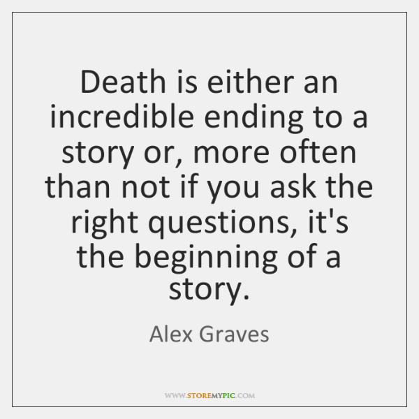 Death is either an incredible ending to a story or, more often ...