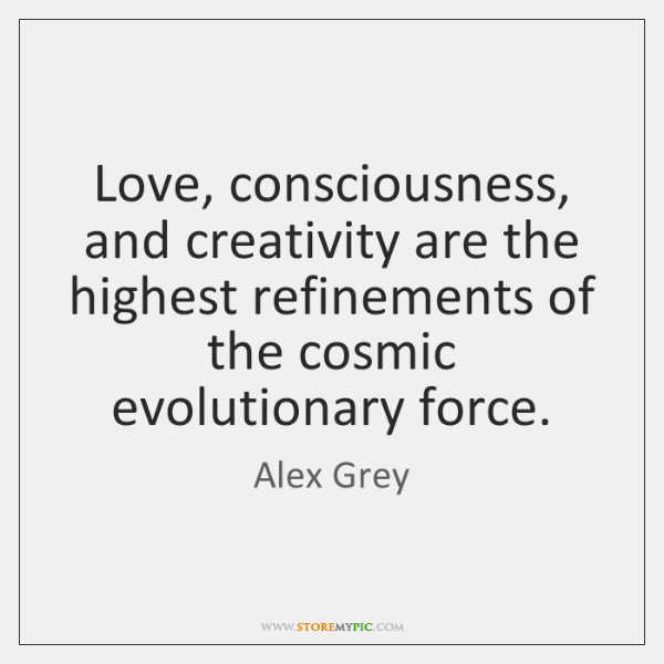 Love, consciousness, and creativity are the highest refinements of the cosmic evolutionary ...