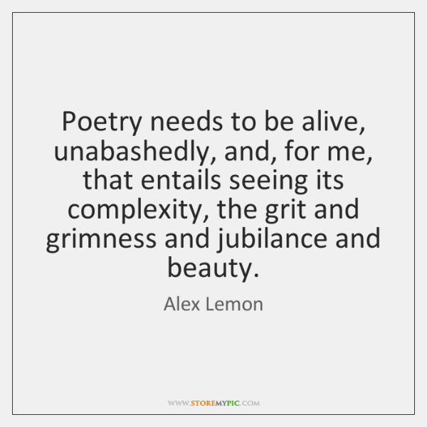 Poetry needs to be alive, unabashedly, and, for me, that entails seeing ...