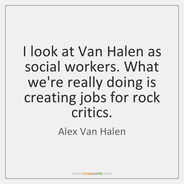 I look at Van Halen as social workers. What we're really doing ...