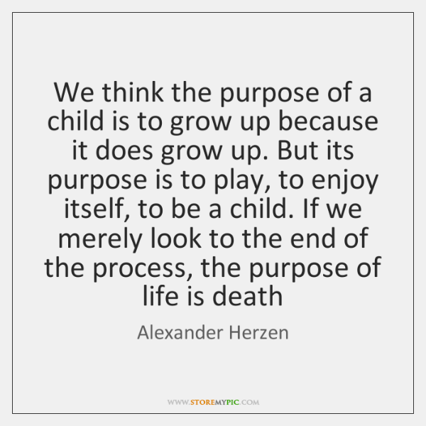 We think the purpose of a child is to grow up because ...
