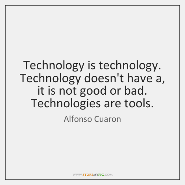 Technology is technology. Technology doesn't have a, it is not good or ...