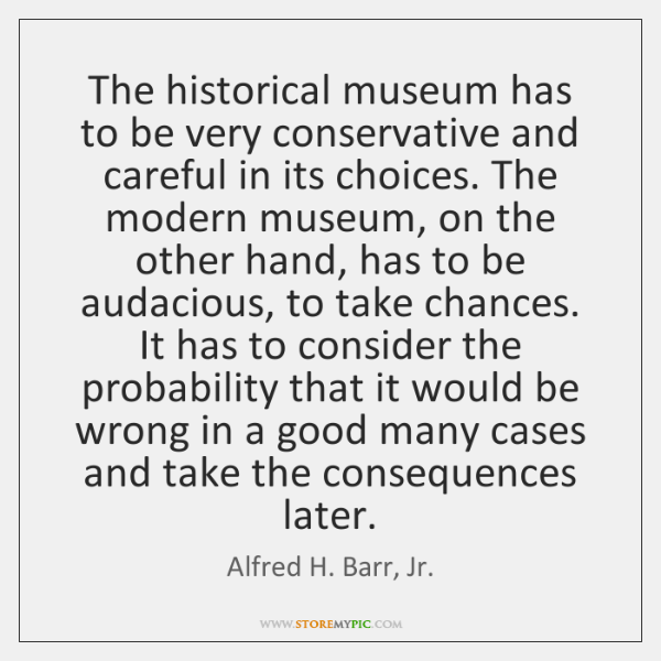 The historical museum has to be very conservative and careful in its ...