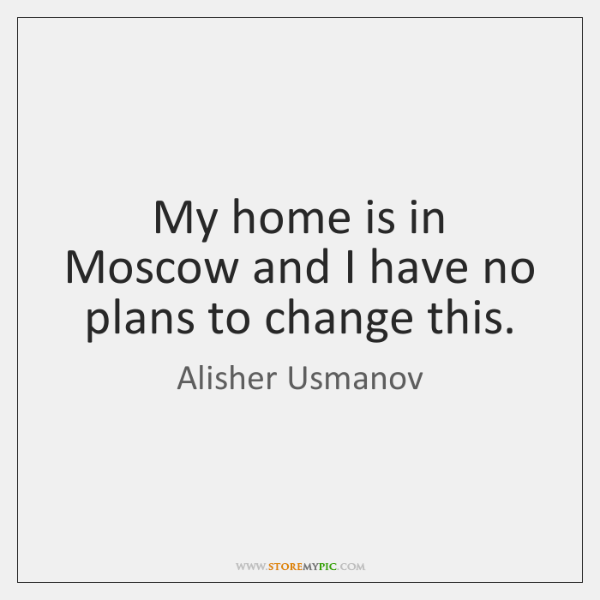 My home is in Moscow and I have no plans to change ...