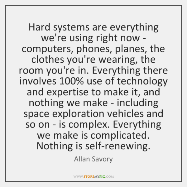 Hard systems are everything we're using right now - computers, phones, planes, ...