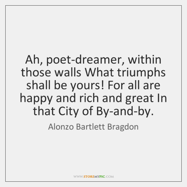 Ah, poet-dreamer, within those walls What triumphs shall be yours! For all ...