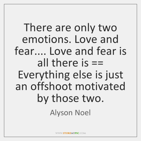 There are only two emotions. Love and fear.... Love and fear is ...