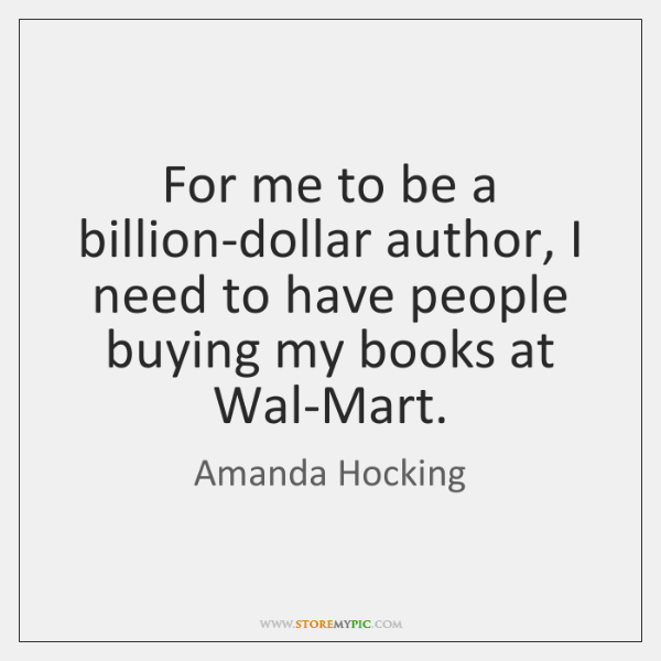 For me to be a billion-dollar author, I need to have people ...