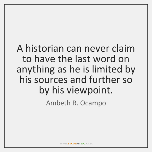 A historian can never claim to have the last word on anything ...