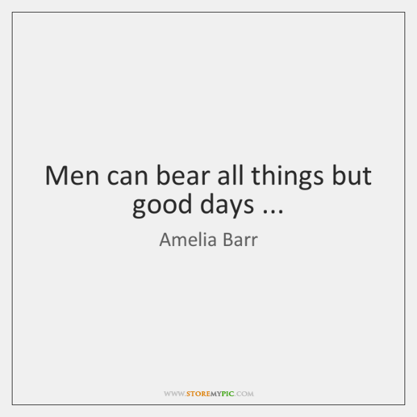 Men can bear all things but good days ...