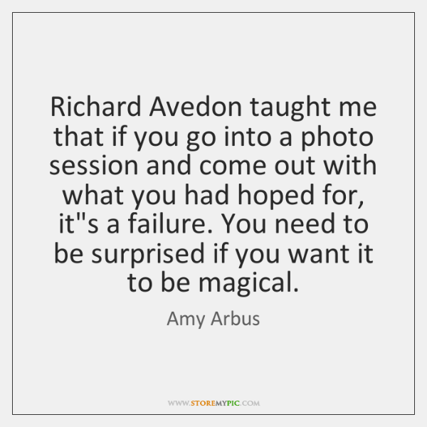 Richard Avedon taught me that if you go into a photo session ...