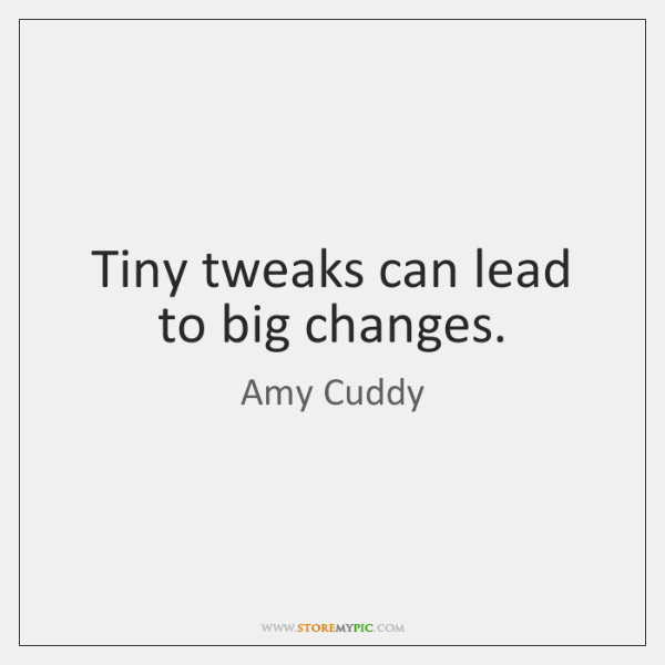 Tiny tweaks can lead to big changes.