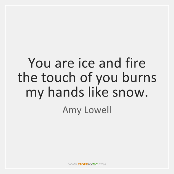 You are ice and fire the touch of you burns my hands ...