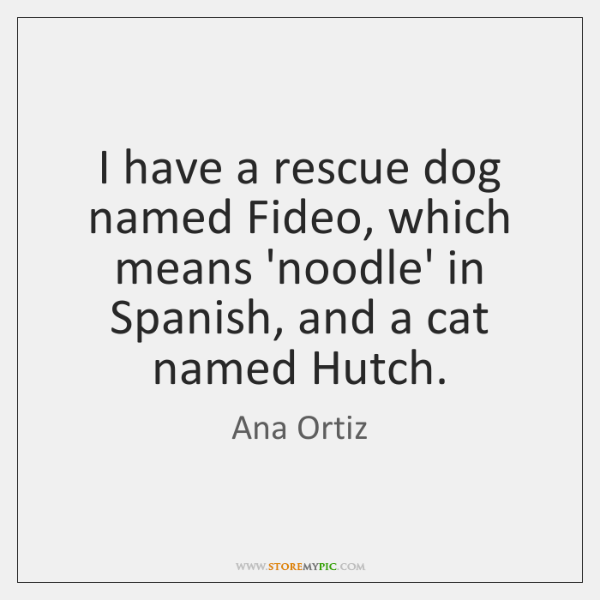 I have a rescue dog named Fideo, which means 'noodle' in Spanish, ...