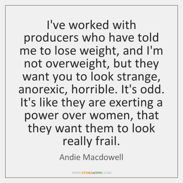 I've worked with producers who have told me to lose weight, and ...