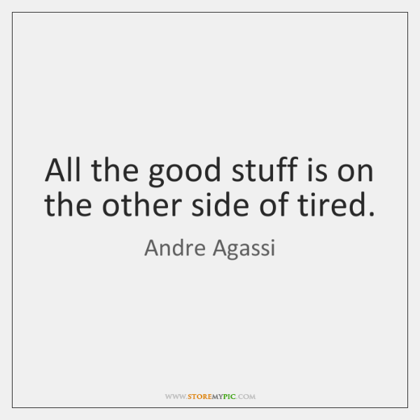 All the good stuff is on the other side of tired.