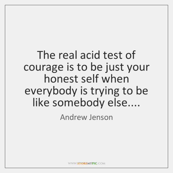 The real acid test of courage is to be just your honest ...